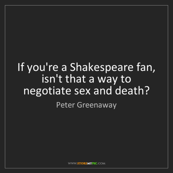 Peter Greenaway: If you're a Shakespeare fan, isn't that a way to negotiate...