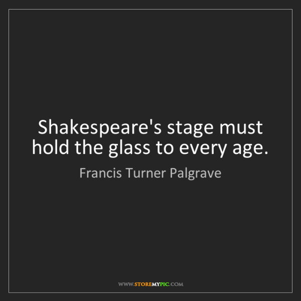 Francis Turner Palgrave: Shakespeare's stage must hold the glass to every age.