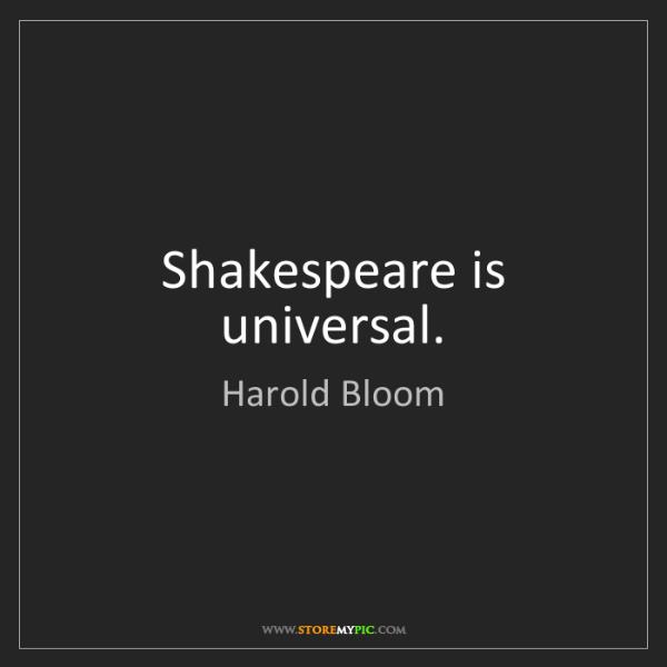Harold Bloom: Shakespeare is universal.