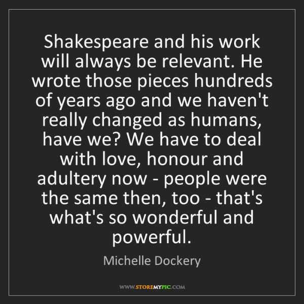 Michelle Dockery: Shakespeare and his work will always be relevant. He...