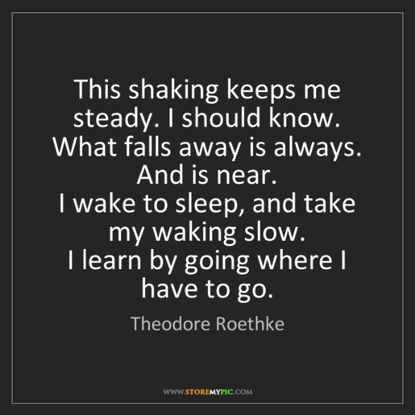 Theodore Roethke: This shaking keeps me steady. I should know.   What falls...