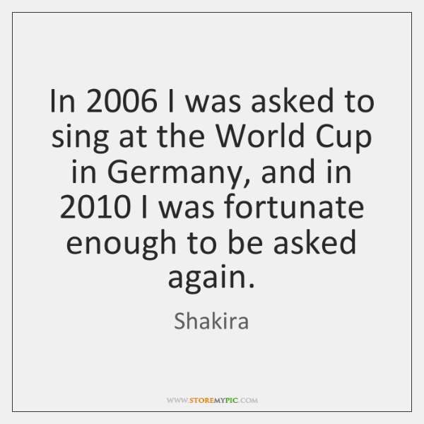 In 2006 I was asked to sing at the World Cup in Germany, ...