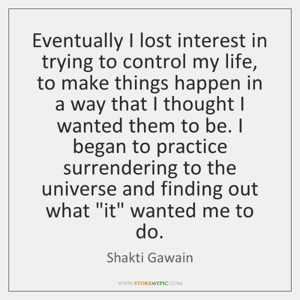 Eventually I lost interest in trying to control my life, to make ...
