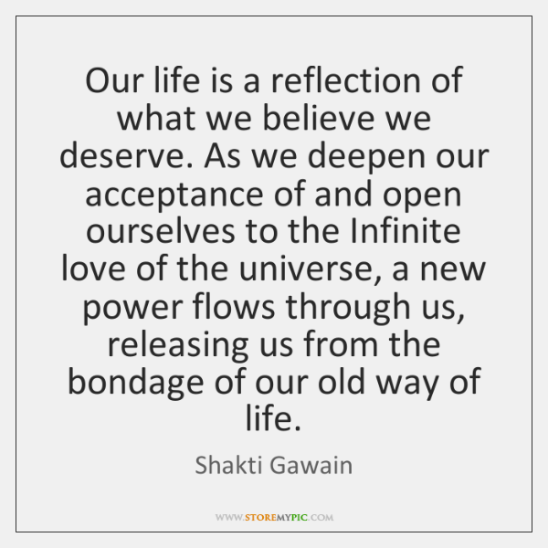 Our life is a reflection of what we believe we deserve. As ...