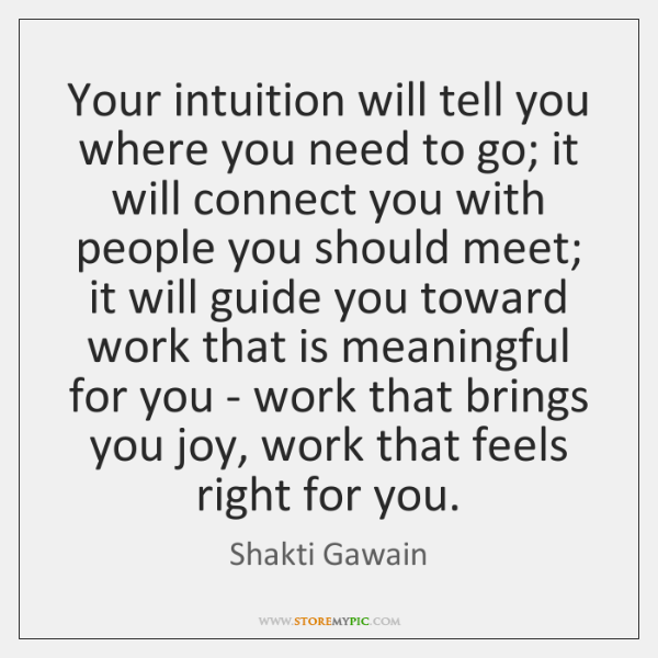 Your intuition will tell you where you need to go; it will ...