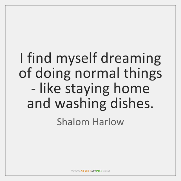 I find myself dreaming of doing normal things - like staying home ...