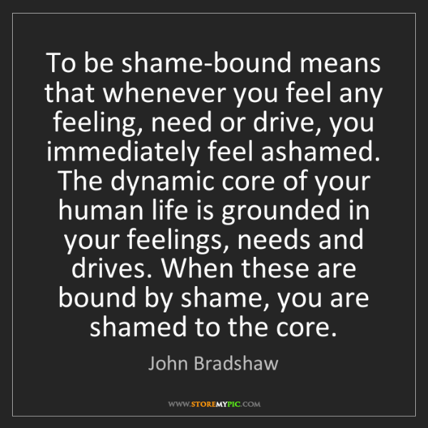 John Bradshaw: To be shame-bound means that whenever you feel any feeling,...