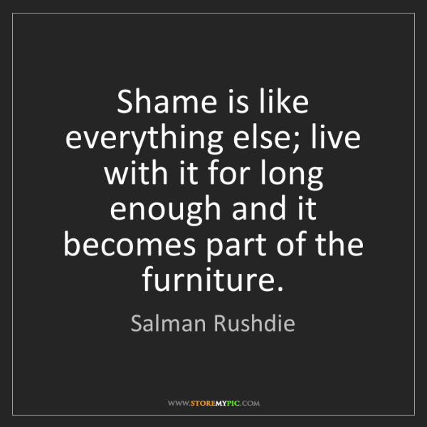 Salman Rushdie: Shame is like everything else; live with it for long...
