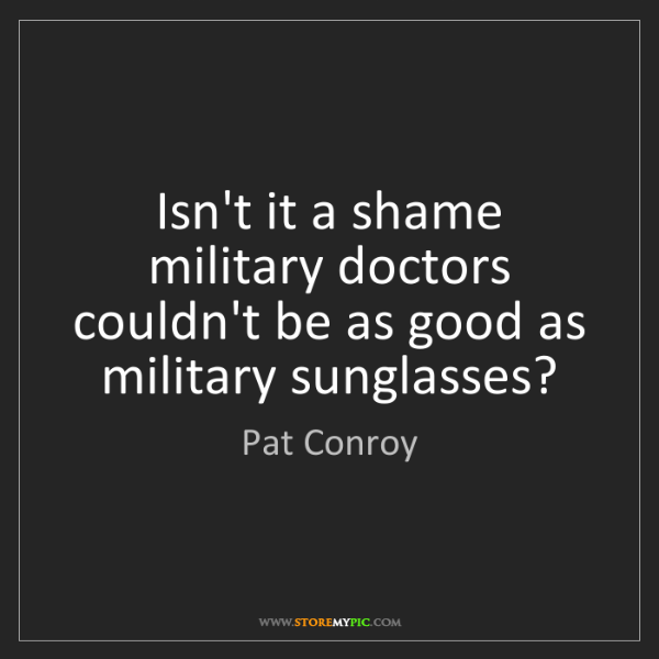 Pat Conroy: Isn't it a shame military doctors couldn't be as good...