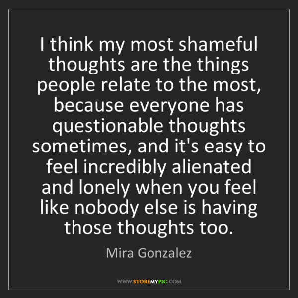 Mira Gonzalez: I think my most shameful thoughts are the things people...
