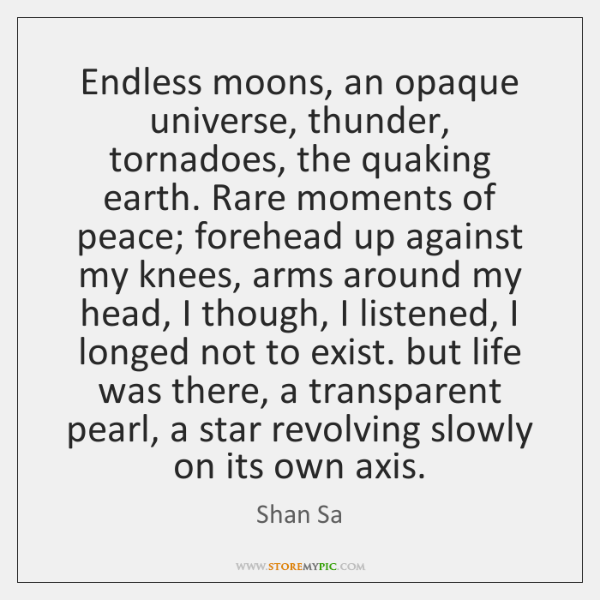 Endless moons, an opaque universe, thunder, tornadoes, the quaking earth. Rare moments ...