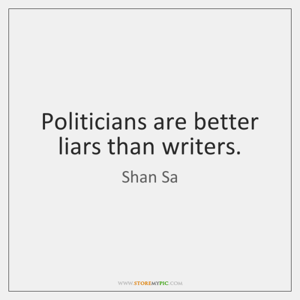 Politicians are better liars than writers.
