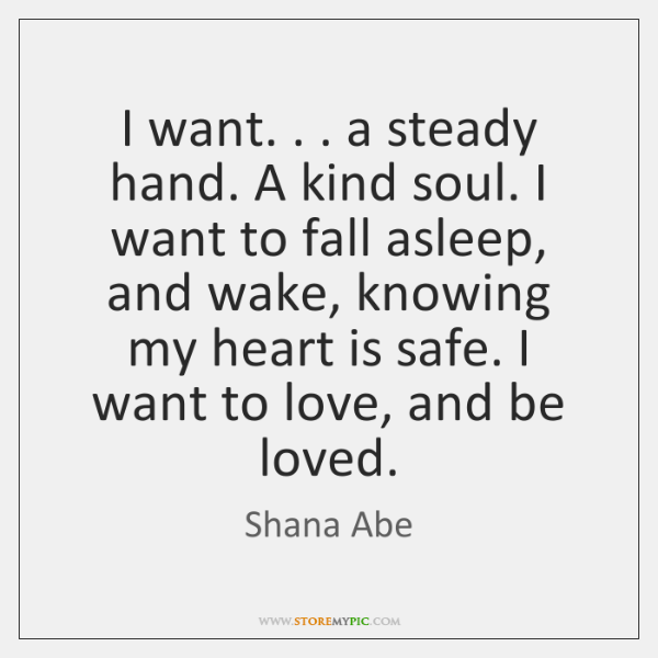 I want. . . a steady hand. A kind soul. I want to fall ...