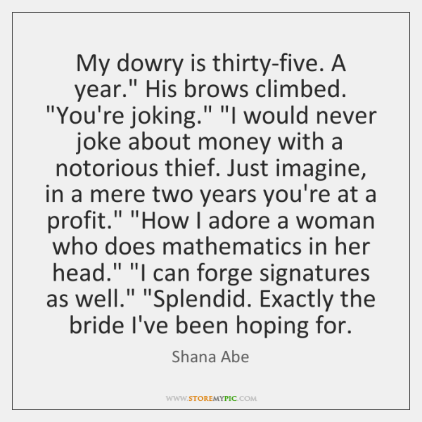 "My dowry is thirty-five. A year."" His brows climbed. ""You're joking."" ""I ..."