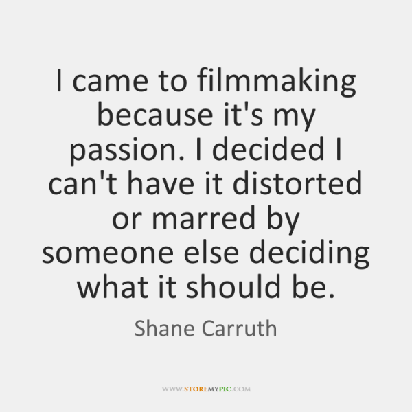 I came to filmmaking because it's my passion. I decided I can't ...