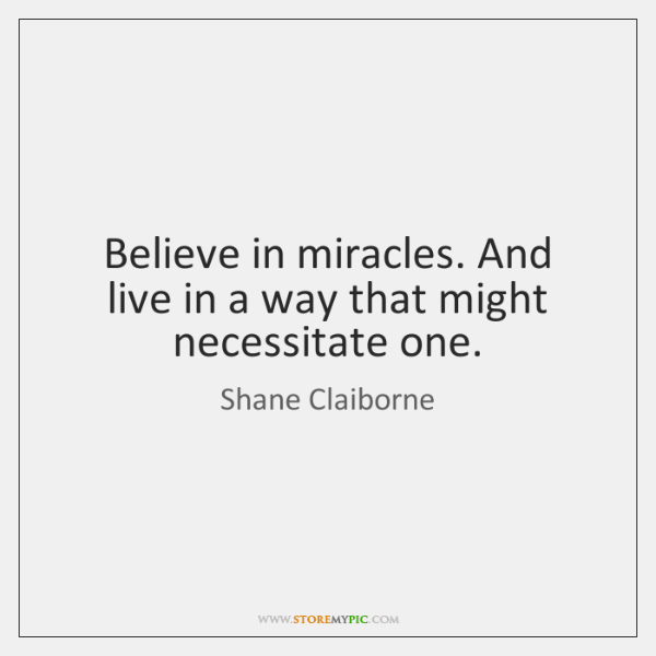 Believe in miracles. And live in a way that might necessitate one.