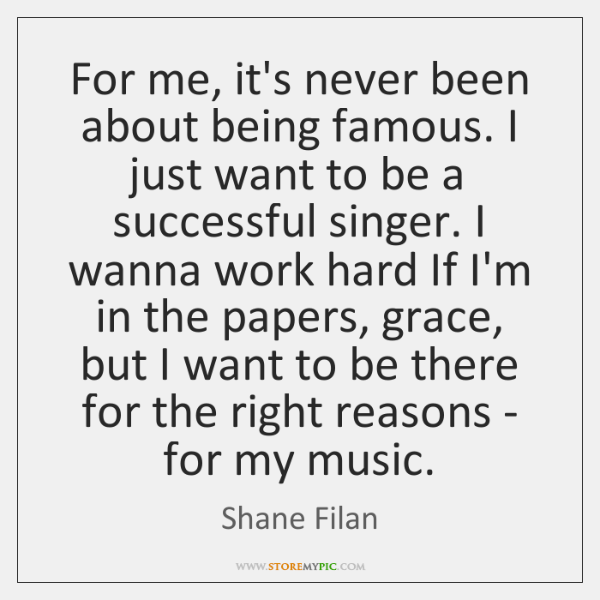 For me, it's never been about being famous. I just want to ...