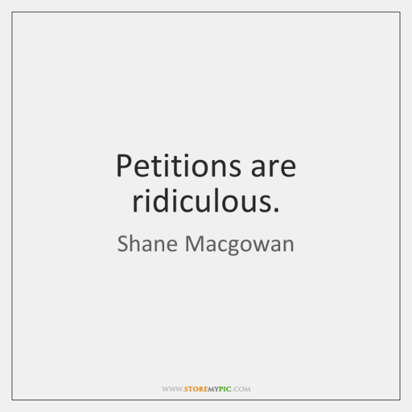 Petitions are ridiculous.