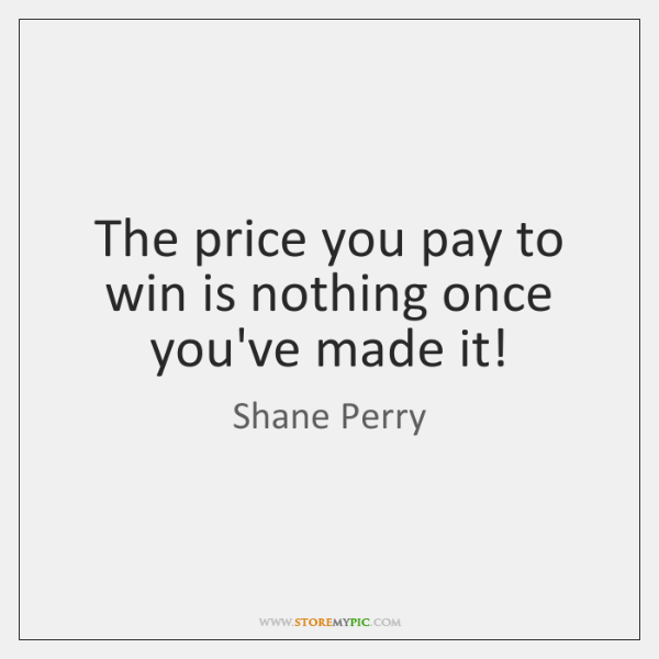The price you pay to win is nothing once you've made it!