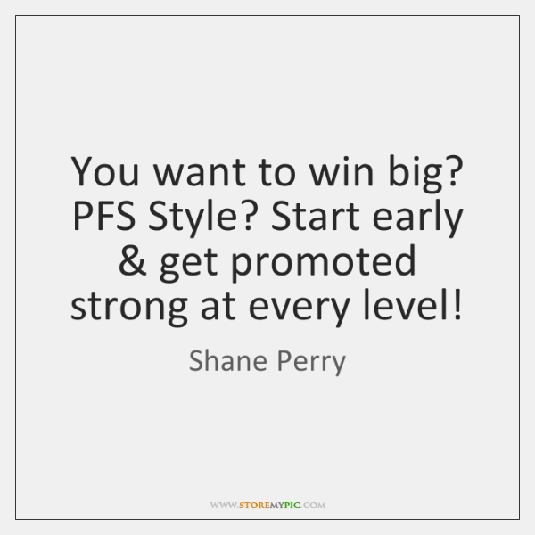 You want to win big? PFS Style? Start early & get promoted strong ...