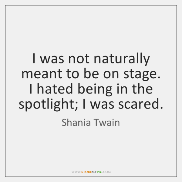 I was not naturally meant to be on stage. I hated being ...