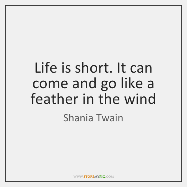 Life is short. It can come and go like a feather in ...