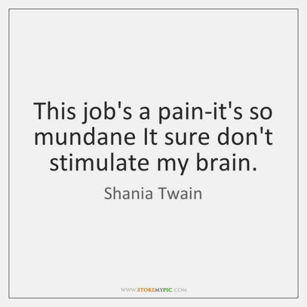 This job's a pain-it's so mundane It sure don't stimulate my brain.