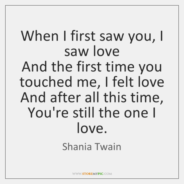 When I first saw you, I saw love  And the first time ...