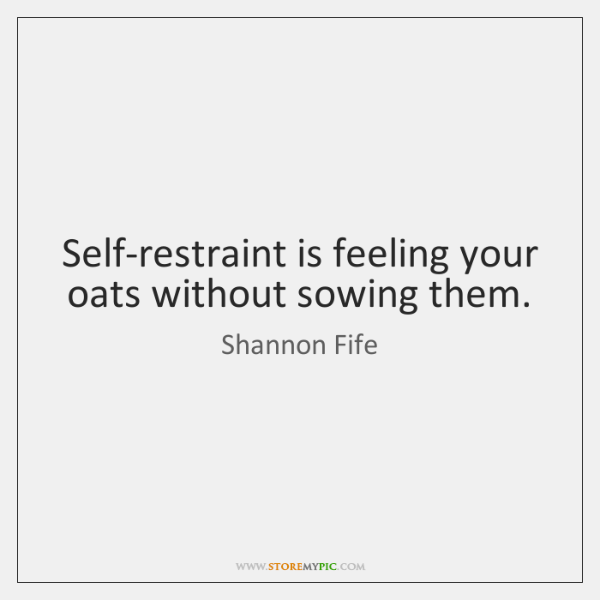 Self-restraint is feeling your oats without sowing them.