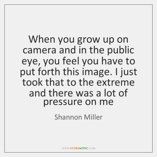 When you grow up on camera and in the public eye, you ...