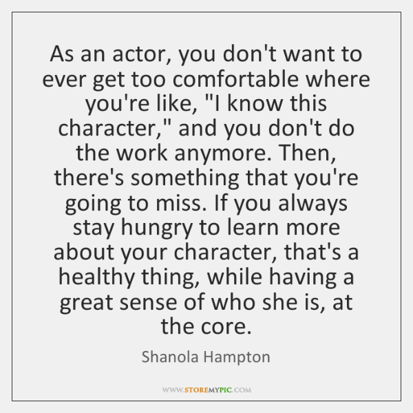 As an actor, you don't want to ever get too comfortable where ...
