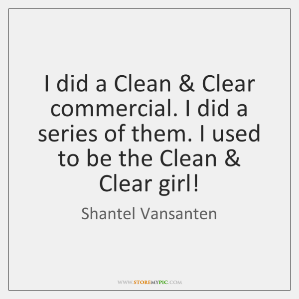 I did a Clean & Clear commercial. I did a series of them. ...