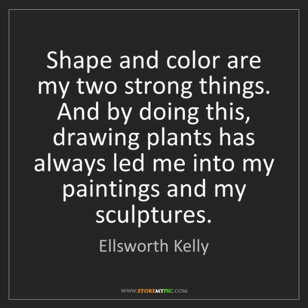 Ellsworth Kelly: Shape and color are my two strong things. And by doing...