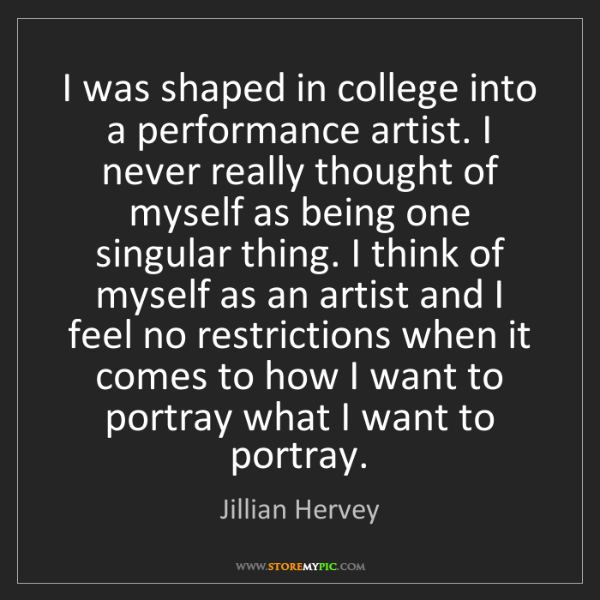Jillian Hervey: I was shaped in college into a performance artist. I...