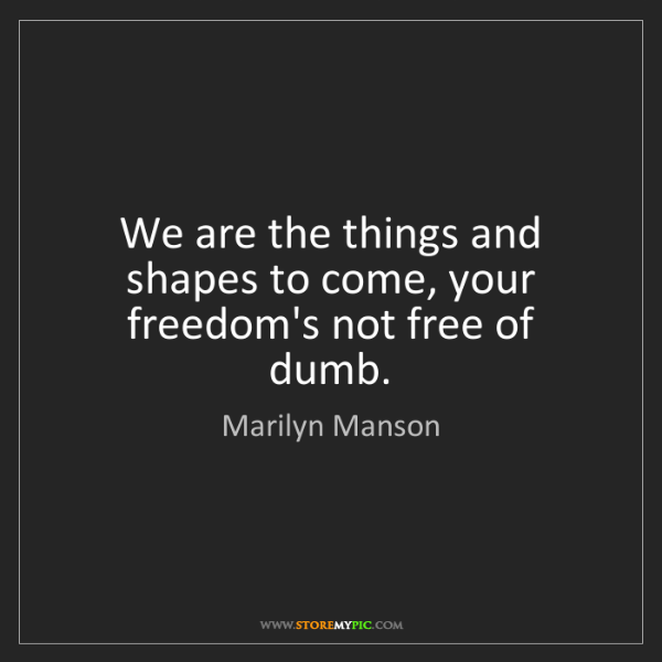 Marilyn Manson: We are the things and shapes to come, your freedom's...