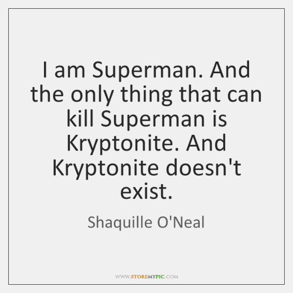 I am Superman. And the only thing that can kill Superman is ...