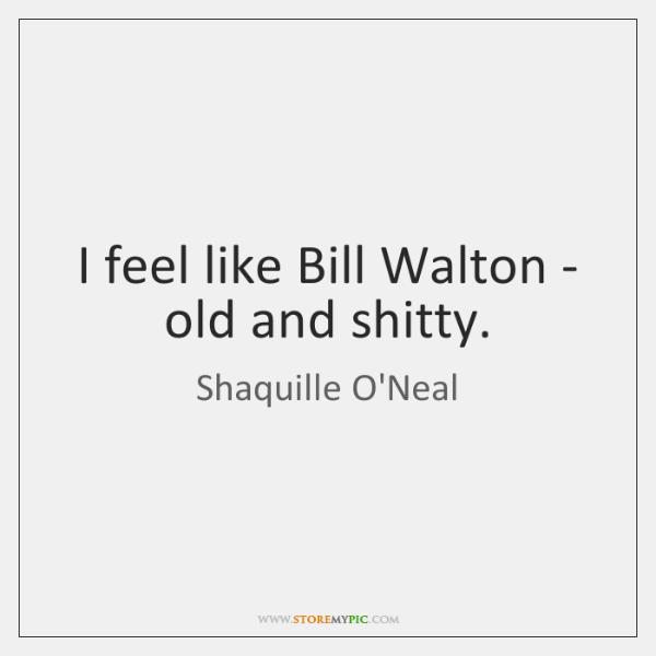 I feel like Bill Walton - old and shitty.
