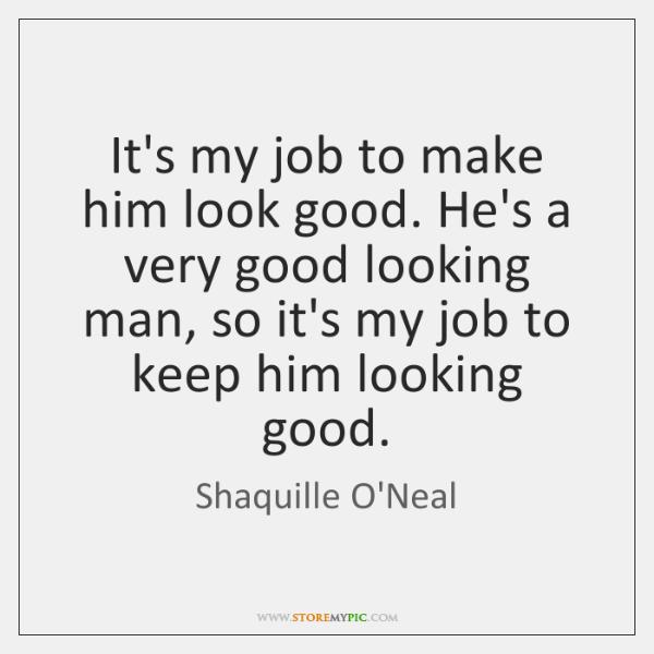 It's my job to make him look good. He's a very good ...