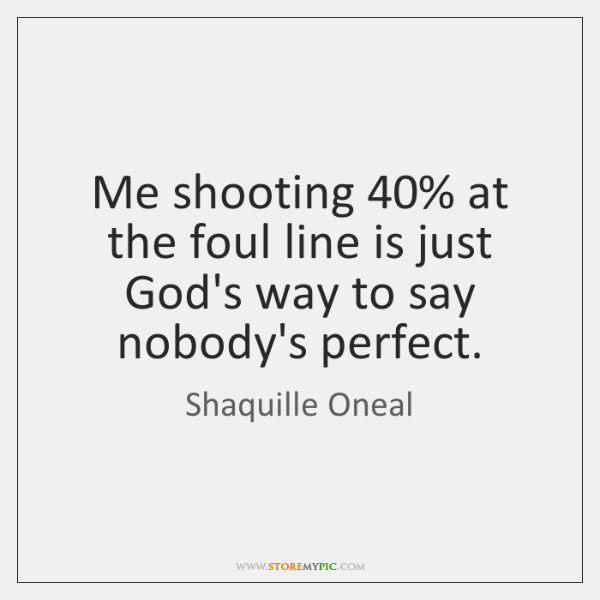 Me shooting 40% at the foul line is just God's way to say ...