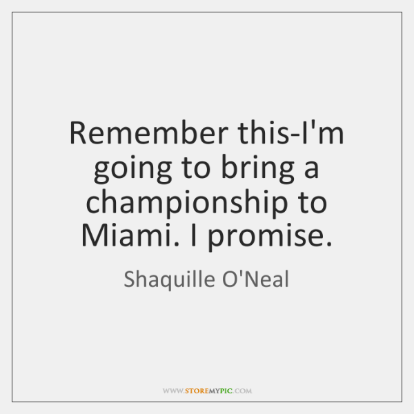 Remember this-I'm going to bring a championship to Miami. I promise.