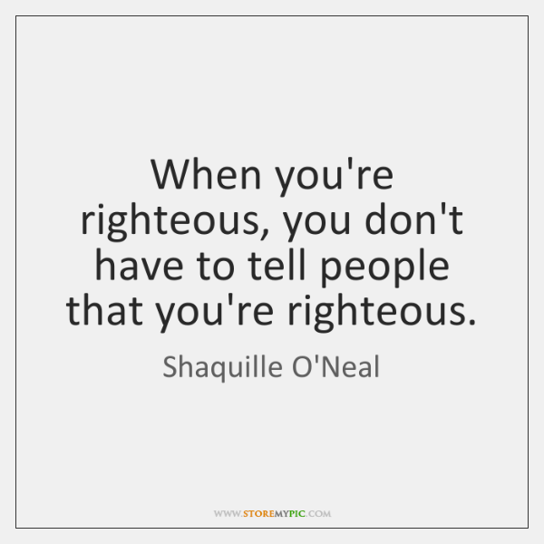 When you're righteous, you don't have to tell people that you're righteous.