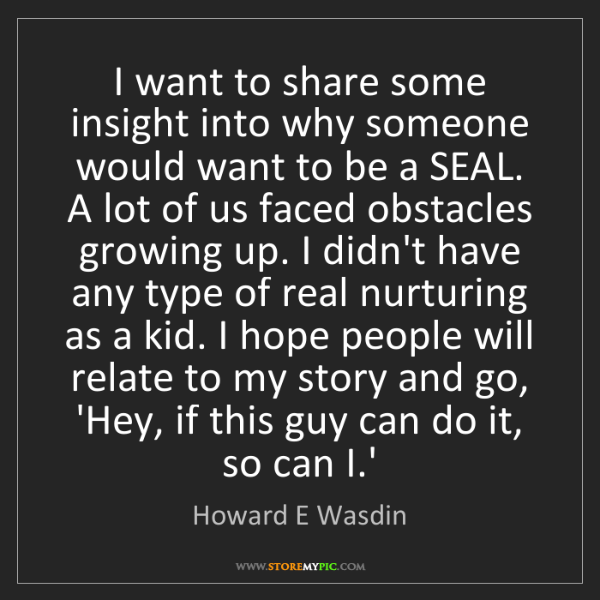 Howard E Wasdin: I want to share some insight into why someone would want...