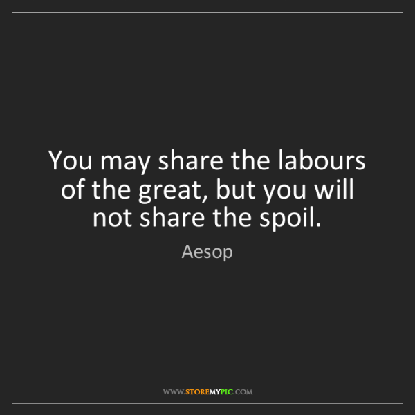 Aesop: You may share the labours of the great, but you will...