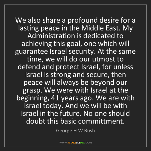 George H W Bush: We also share a profound desire for a lasting peace in...