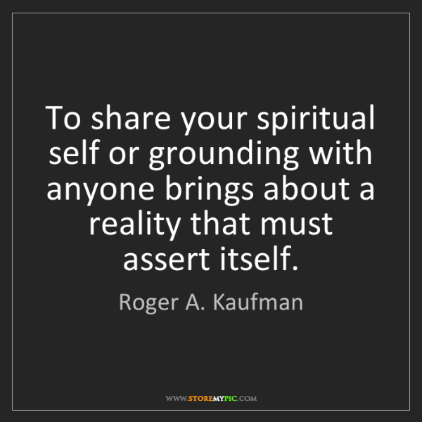 Roger A. Kaufman: To share your spiritual self or grounding with anyone...