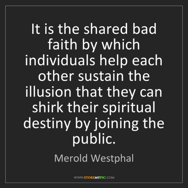 Merold Westphal: It is the shared bad faith by which individuals help...
