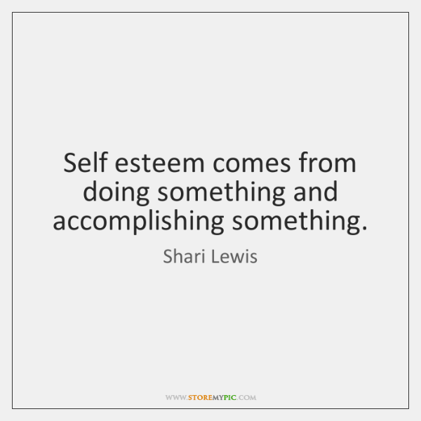 Self esteem comes from doing something and accomplishing something.