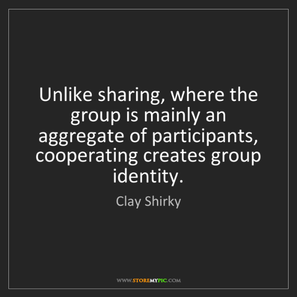 Clay Shirky: Unlike sharing, where the group is mainly an aggregate...