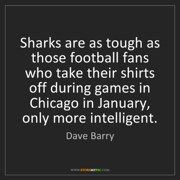 Dave Barry: Sharks are as tough as those football fans who take their...