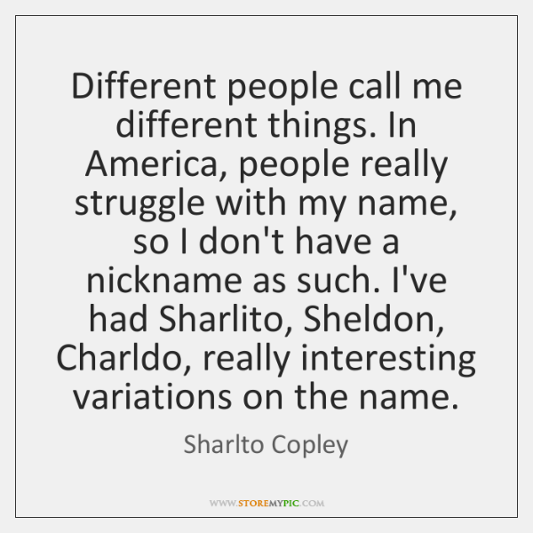 Different people call me different things. In America, people really struggle with ...